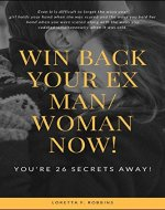 Win Back your Ex Man or Woman Now! You're 26 secrets Away!: A solution-oriented guide to get your ex-boyfriend girlfriend back, make him want you badly and Read His or Her Mind - Book Cover