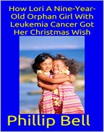 How Lori A Nine-Year-Old Orphan Girl With Leukemia Cancer Got Her Christmas Wish - Book Cover