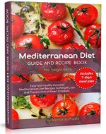 Mediterranean Diet Guide and Recipe Book for Beginners: Easy and Healthy Everyday Mediterranean Diet Recipes to Weight -Loss and Prevent Risk of Heart Diseases. (includes 7-days meal plan) - Book Cover