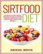 Sirtfood Diet: Lose Weight in the Most Hygienic and Stress-Free Way, Activate Your Skinny Gene, Burn Fat & Get Lean (Lose up to 10lbs in a Week at Your Own Pace) - Book Cover