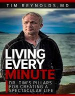 Living Every Minute: Dr. Tim's Pillars for Creating a Spectacular Life - Book Cover