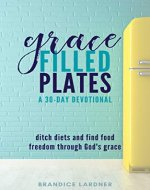 Grace Filled Plates: Ditch Diets and Find Food Freedom Through God's Grace - Book Cover