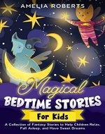 Magical Bedtime Stories for Kids: A Collection of Short, Funny, Fantasy Stories to Help Children & Toddlers Fall Asleep Fast, and Have a Relaxing Night's Sleep, Teach Them Important Values - Book Cover