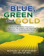 Blue, Green and Gold: A Clear Path for Crafting a Personal Blueprint for Greener Pastures in Your Golden Years - Book Cover