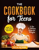 The Cookbook for Teens: How to Cook Easy Recipes. 75 Fun & Delicious Recipes for Teenagers. - Book Cover