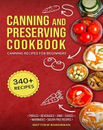 CANNING AND PRESERVING COOKBOOK: Canning Recipes for Beginners with 340+ Recipes of Preserves (Including Sugar-Free), Picklings, Beverages, Jams, Sauces, and Marinades. Pressure Canning Book Kit - Book Cover