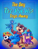 The Day Teo Put His Toys Away: Teach Your Children to Keep Their Room Clean (Bedtime picture story for Preschool) Kids books: Ages 3-5 - Book Cover
