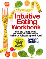 Intuitive Eating Workbook: Heal the Dieting Mind and Move Towards a More Authentic Relationship with Food. A Beginner's Guide with Non-Diet Approach and Healthy Recipes for Every day - Book Cover