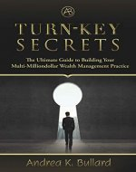 Turn-Key Secrets: The Ultimate Guide to Building Your Multi-Million Dollar Wealth Management Practice - Book Cover
