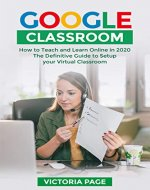 Google Classroom: How to Teach and Learn Online in 2020 -The Definitive Guide to Setup Your Virtual Classroom - Book Cover