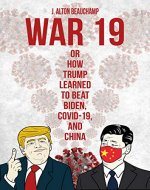 War 19 Trump vs. China: Or How Trump Learned to Beat Biden, COVID-19 and China - Book Cover