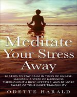 Meditate Your Stress Away: 10 Steps To Stay Calm In Times Of Unease, Maintain A State Of Happiness Throughout A Busy Lifestyle, And Be More Aware Of Your Inner Tranquility - Book Cover