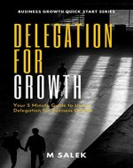 Delegation for Growth: Your 5 Minute Guide to Delegation for Business Growth (Business Growth Quick Start Series Book 24) - Book Cover