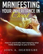 Manifesting Your Inheritance in Christ: How to Practically Start Enjoying What Freely Belongs to You in Christ - Book Cover