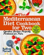 The Mediterranean Diet Cookbook for Two: Effortless Recipes Perfectly Portioned for Pairs. Healthy & Delicious Meals for Every Day - Book Cover