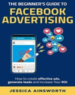 The Beginner's Guide to Facebook Advertising [2nd Edition]: How to create effective ads, generate leads and increase your ROI - Book Cover