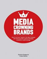 Media Crowning Brands: How to put your hands in the data honeypot and come out with a game-changing, predictive media strategy - Book Cover