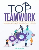 Top Teamwork: Master Team Building and Management at Your Workplace by Using the Skills Learned in This Book - Book Cover