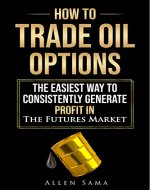 How To Trade Oil Options: The Easiest Way To Consistently Generate Profit In The Futures Market - Book Cover