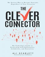 The Clever Connector: The Easiest Way to Become Powerful, Regardless of Your Situation. The Underdog's Guide to Networking with Billionaires, Celebrities, and Executives - Book Cover