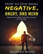 How to Stop Being Negative, Angry, and Mean: Master Your Mind and Take Control of Your Life - Book Cover