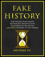 Fake History: The Wildly Inaccurate, Ruthlessly Manipulative, Dangerously Deceptive, and REAL History of the World - Book Cover