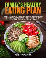 Family's Healthy Eating Plan: Guide to Healthy Home Cooking, Healthy Main Dish Recipes, Health and Food Freedom, Easy Comfort Foods for Your Family - Book Cover