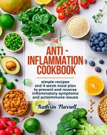 The Anti-Inflammation Cookbook: Simple Recipes and 4 Week Meal Plan to Prevent and Reverse Inflammatory Symptoms and Autoimmune Issues - Book Cover