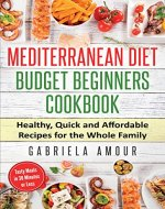 Mediterranean Diet Budget Beginners Cookbook: Healthy, Quick and Affordable Recipes for the Whole Family; Tasty Meals in 30 Minutes or Less - Book Cover