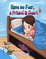 Have no Fear, a Friend is Near : A book of feelings and emotions for kids, that teaches children to deal with their fear - Book Cover
