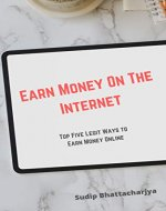 Earn Money On The Internet (For Beginners): Top Five Legit Ways To Earn Money Online - Book Cover