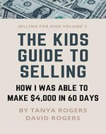 THE KIDS GUIDE TO SELLING: HOW I WAS ABLE TO MAKE $4,000 IN 60 DAYS (Selling For Kids Book 1) - Book Cover