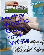 Mother : What is Black and White: Poem , Stories, Research (A Collection of Md. Mazedul Islam Book 2) - Book Cover