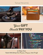 Your Gift Should Pay You: 10 Ways Your Talent Will...