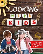 Cooking with Kids: Recipes the Whole Family Will Love, and Your Little One Will Love to Make. (All recipes are easy, healthy, quick and with pictures!) - Book Cover