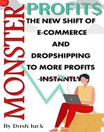 MONSTER PROFITS: THE NEW SHIFT OF E-COMMERCE AND DROPSHIPPING BUSINESS TO MORE PROFITS not INSTANTLY - Book Cover
