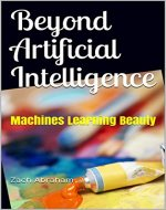 Beyond Artificial Intelligence: Machines Learning Beauty (Tech for the non-Techie) - Book Cover