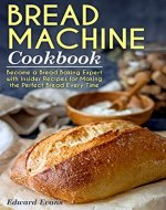 Bread Machine Cookbook: Become a Bread Baking Expert with Insider Recipes for Making the Perfect Bread Every Time - Book Cover