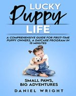 Lucky Puppy Life: A Comprehensive Guide for First-Time Puppy Owners, A Daycare Program in 15 Minutes (Dog Care and Training for Beginners) - Book Cover