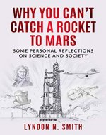 Why You Can't Catch a Rocket to Mars: Some Personal Reflections on Science and Society, by Lyndon N. Smith - Book Cover