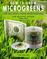 HOW TO GROW MICROGREENS: FOR SUCCESSFUL HOME-BASED BUSINESS, FOR HEALTHY EATING, FOR FUN - Book Cover