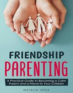 Friendship Parenting: A Practical Guide to Becoming a Calm Parent and a Friend to Your Children - Book Cover