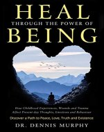 Heal Through the Power of Being: Understand How Childhood Experiences, Wounds and Trauma Affect Present-day Thoughts, Emotions and Behaviour. Discover a Path to Peace, Love, Truth and Existence. - Book Cover