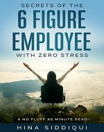 Secrets of the 6 Figure Employee with Zero Stress: A No-Fluff 45 Minute Read - Book Cover