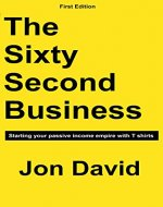 The Sixty Second Business: Starting your passive income empire with T shirts - Book Cover