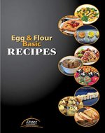 Egg & Flour Basic Recipes: Easy Recipes with Eggs and Flour to do at Home, for the holidays, isolation, pandemic or zombie apocalypse.... - Book Cover