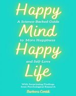 Happy Mind, Happy Life: A Science-Backed Guide to More Happiness and Self-Love - Book Cover