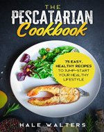 The Pescatarian Cookbook: 75 Easy, Healthy Recipes to Jump-Start Your Healthy Lifestyle - Book Cover