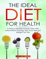 The Ideal Diet for Health: A Pesco-Mediterranean Diet with Intermittent Fasting: Get Your Natural Weight for Life - Book Cover