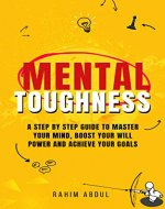 Mental Toughness: A Step by Step Guide to Master Your Mind, Boost Your Will Power and Achieve Your Goals - Book Cover